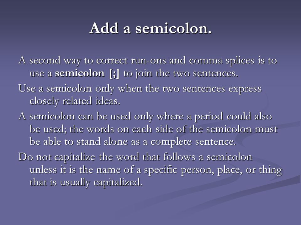Add a semicolon. A second way to correct run-ons and comma splices is to use a semicolon [;] to join the two sentences.